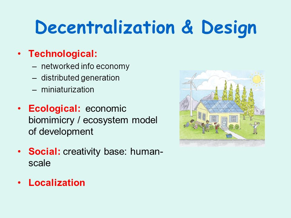 Decentralization & Design Technological: –networked info economy –distributed generation –miniaturization Ecological: economic biomimicry / ecosystem model of development Social: creativity base: human- scale Localization