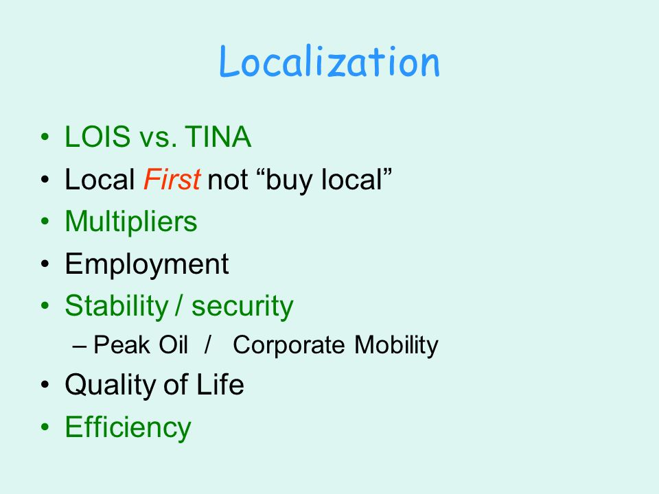 Localization LOIS vs. TINA Local First not buy local Multipliers Employment Stability / security –Peak Oil / Corporate Mobility Quality of Life Effici