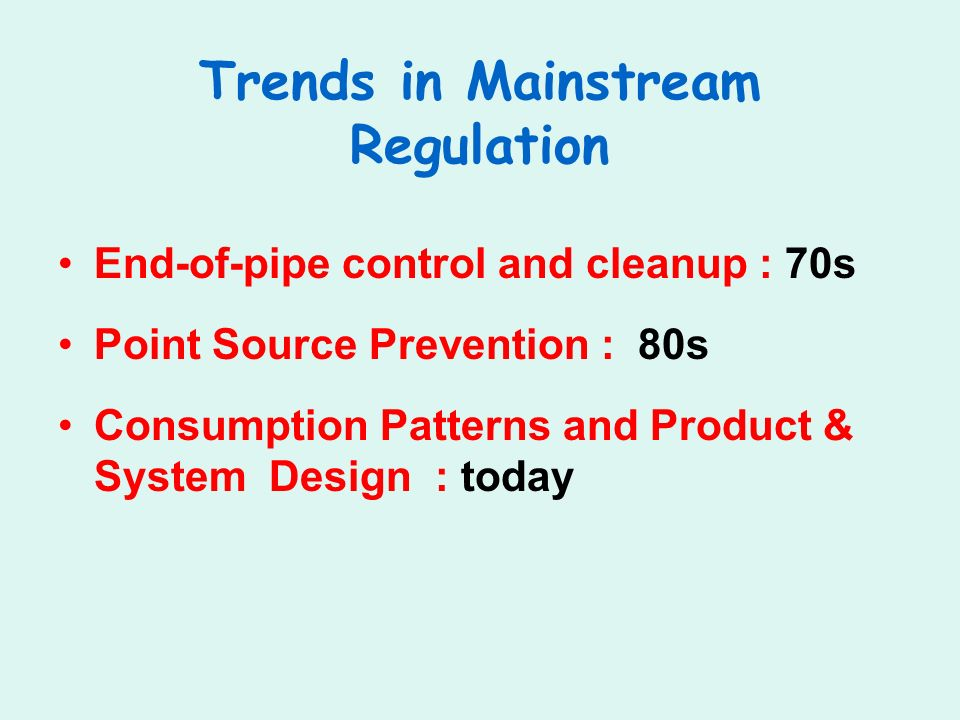 Trends in Mainstream Regulation End-of-pipe control and cleanup : 70s Point Source Prevention : 80s Consumption Patterns and Product & System Design : today