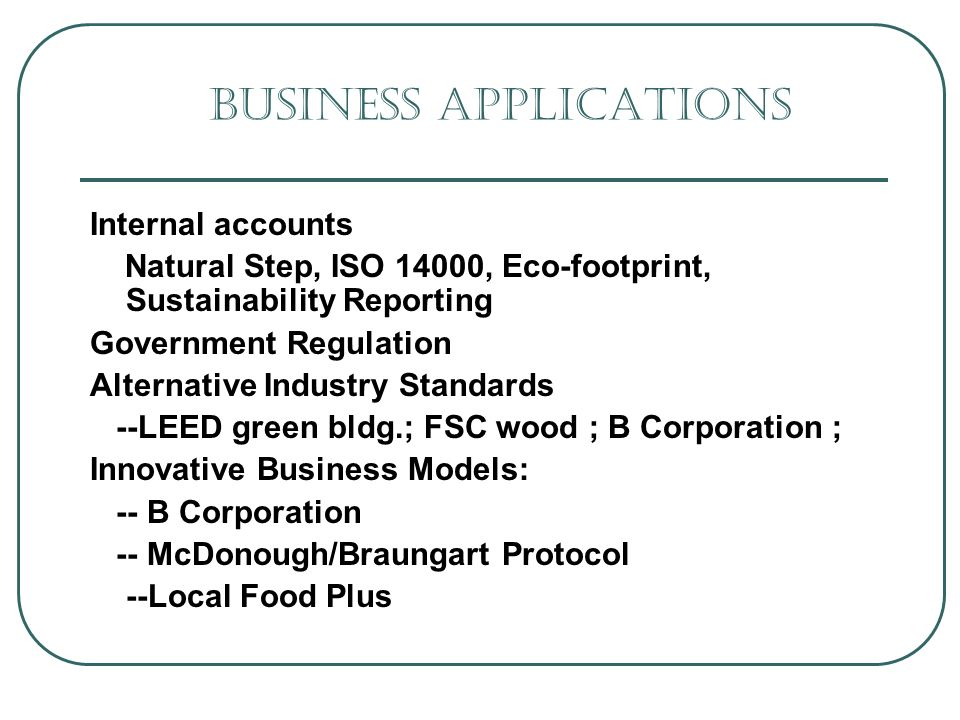 Business Applications Internal accounts Natural Step, ISO 14000, Eco-footprint, Sustainability Reporting Government Regulation Alternative Industry Standards --LEED green bldg.; FSC wood ; B Corporation ; Innovative Business Models: -- B Corporation -- McDonough/Braungart Protocol --Local Food Plus