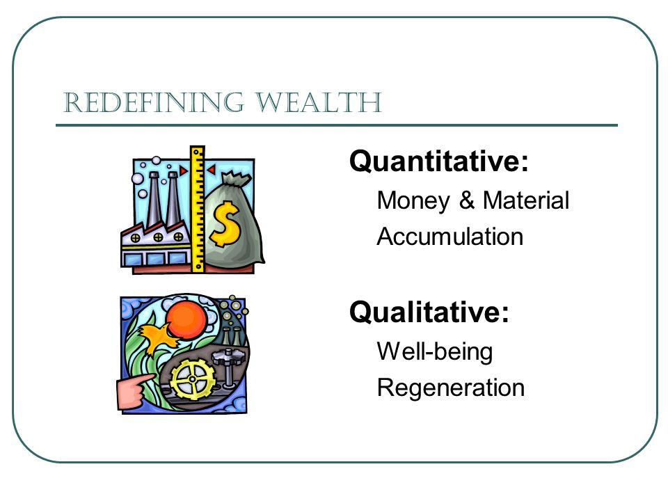 Redefining Wealth Quantitative: Money & Material Accumulation Qualitative: Well-being Regeneration