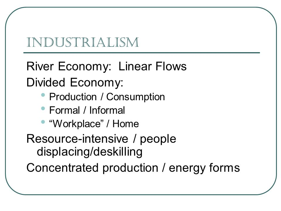 Industrialism River Economy: Linear Flows Divided Economy: Production / Consumption Formal / Informal Workplace / Home Resource-intensive / people displacing/deskilling Concentrated production / energy forms