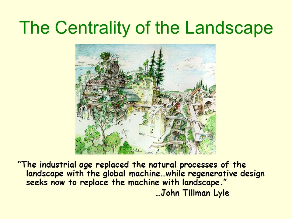 The Centrality of the Landscape The industrial age replaced the natural processes of the landscape with the global machine…while regenerative design s
