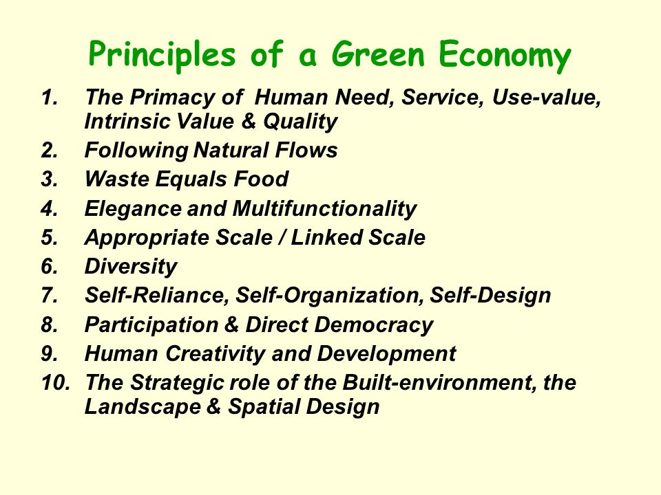 Principles of a Green Economy 1.The Primacy of Human Need, Service, Use-value, Intrinsic Value & Quality 2.Following Natural Flows 3.Waste Equals Food 4.Elegance and Multifunctionality 5.Appropriate Scale / Linked Scale 6.Diversity 7.Self-Reliance, Self-Organization, Self-Design 8.Participation & Direct Democracy 9.Human Creativity and Development 10.The Strategic role of the Built-environment, the Landscape & Spatial Design