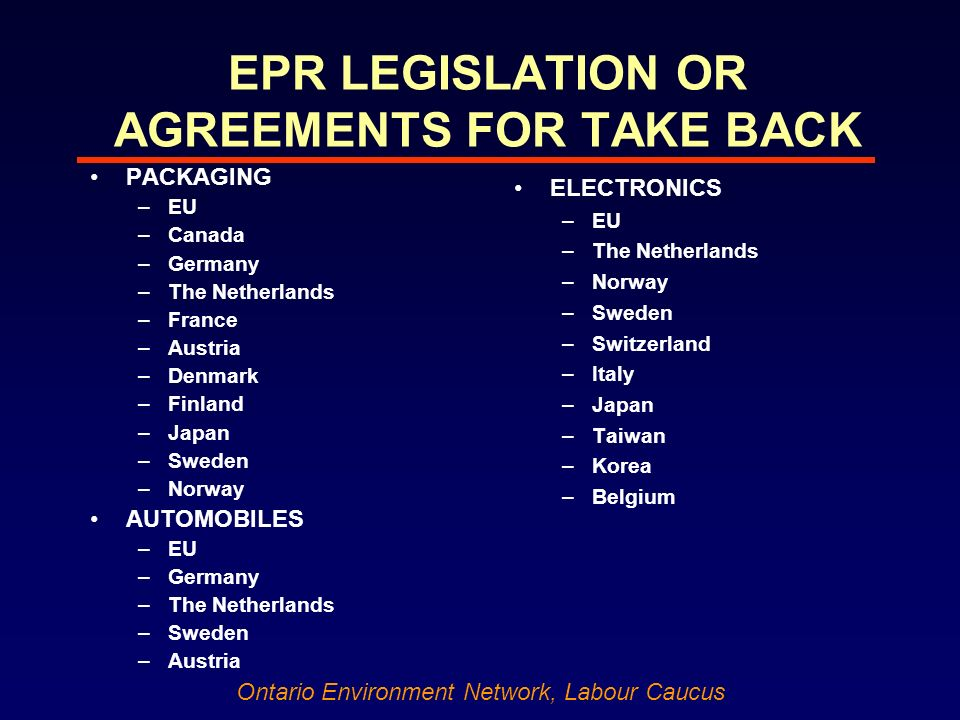 Ontario Environment Network, Labour Caucus EPR LEGISLATION OR AGREEMENTS FOR TAKE BACK PACKAGING –EU –Canada –Germany –The Netherlands –France –Austria –Denmark –Finland –Japan –Sweden –Norway AUTOMOBILES –EU –Germany –The Netherlands –Sweden –Austria ELECTRONICS –EU –The Netherlands –Norway –Sweden –Switzerland –Italy –Japan –Taiwan –Korea –Belgium