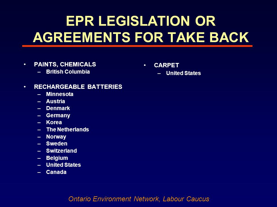 Ontario Environment Network, Labour Caucus EPR LEGISLATION OR AGREEMENTS FOR TAKE BACK PAINTS, CHEMICALS –British Columbia RECHARGEABLE BATTERIES –Minnesota –Austria –Denmark –Germany –Korea –The Netherlands –Norway –Sweden –Switzerland –Belgium –United States –Canada CARPET –United States