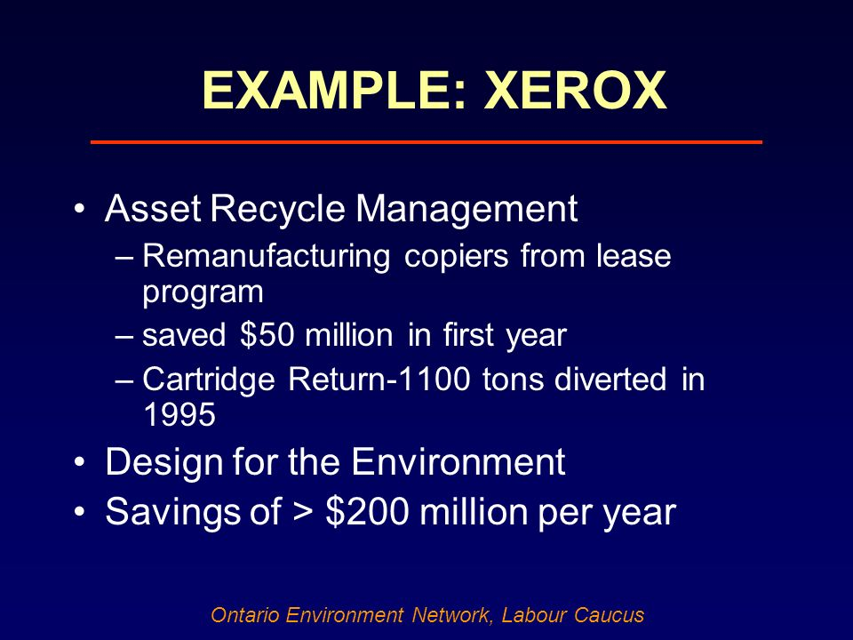 Ontario Environment Network, Labour Caucus EXAMPLE: XEROX Asset Recycle Management –Remanufacturing copiers from lease program –saved $50 million in first year –Cartridge Return-1100 tons diverted in 1995 Design for the Environment Savings of > $200 million per year