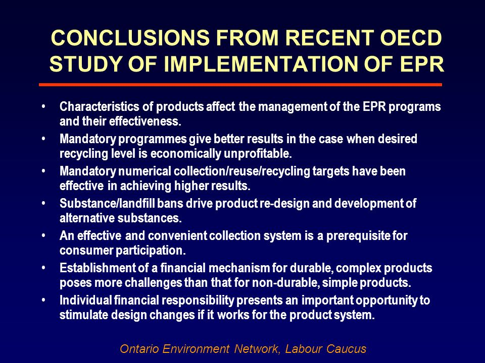 Ontario Environment Network, Labour Caucus CONCLUSIONS FROM RECENT OECD STUDY OF IMPLEMENTATION OF EPR Characteristics of products affect the management of the EPR programs and their effectiveness.