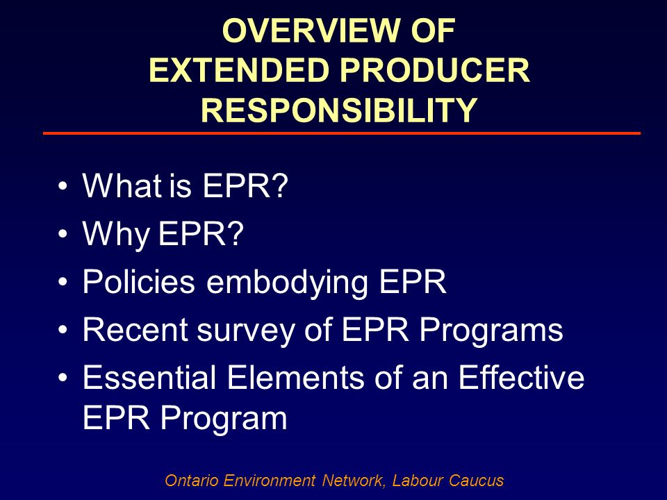 Ontario Environment Network, Labour Caucus OVERVIEW OF EXTENDED PRODUCER RESPONSIBILITY What is EPR.