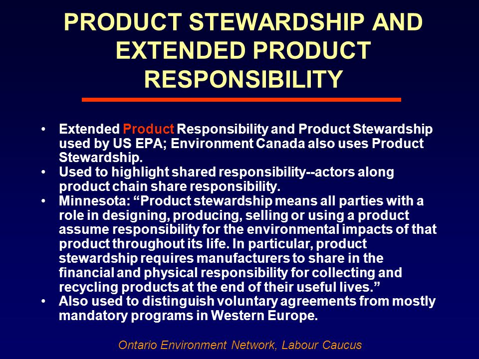 Ontario Environment Network, Labour Caucus PRODUCT STEWARDSHIP AND EXTENDED PRODUCT RESPONSIBILITY Extended Product Responsibility and Product Stewardship used by US EPA; Environment Canada also uses Product Stewardship.