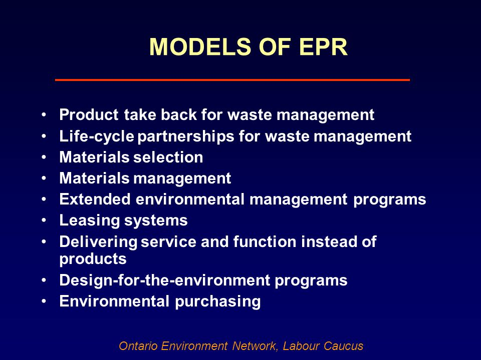 Ontario Environment Network, Labour Caucus MODELS OF EPR Product take back for waste management Life-cycle partnerships for waste management Materials selection Materials management Extended environmental management programs Leasing systems Delivering service and function instead of products Design-for-the-environment programs Environmental purchasing