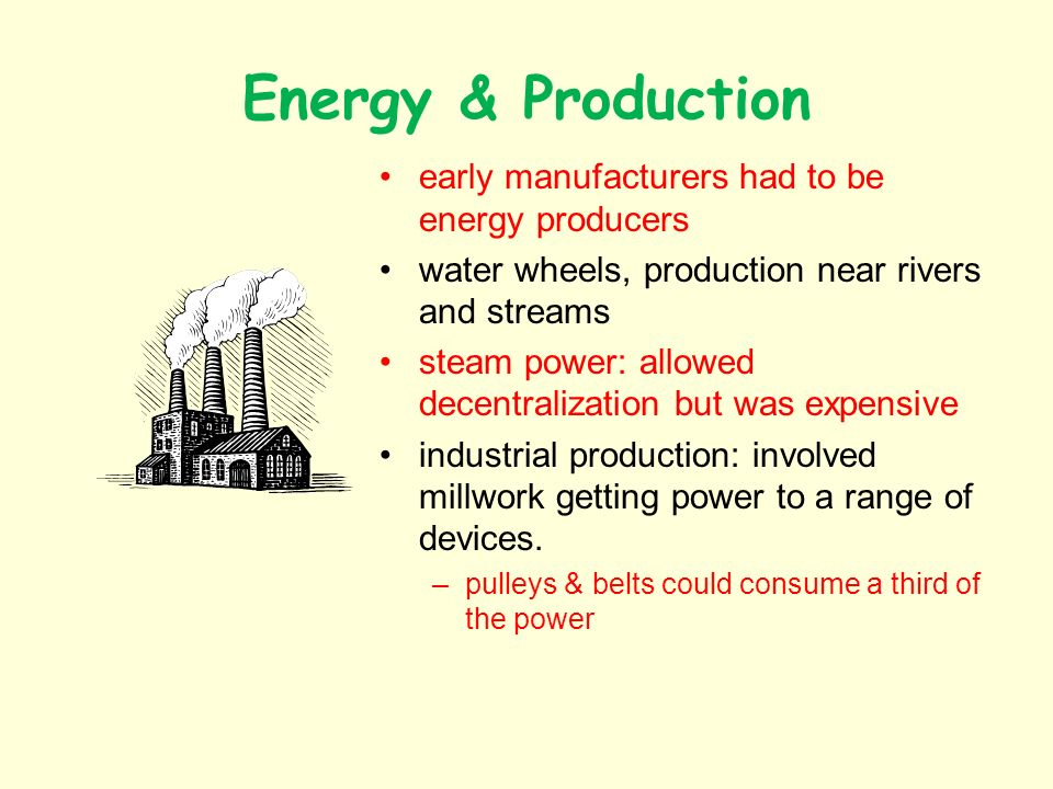 Energy & Production II electric power: allowed replacement of millwork –1900: 5% of factory power came from electricity new developments: –steam turbine, allowing bigger power plants –Tesla: AC allowing transport of power over distances From Edison to Insull: rise of central utilities, The Grid –key factor: load balancing; more customers, better efficiency electrification of production: essential to mass production and industrial cog-labour