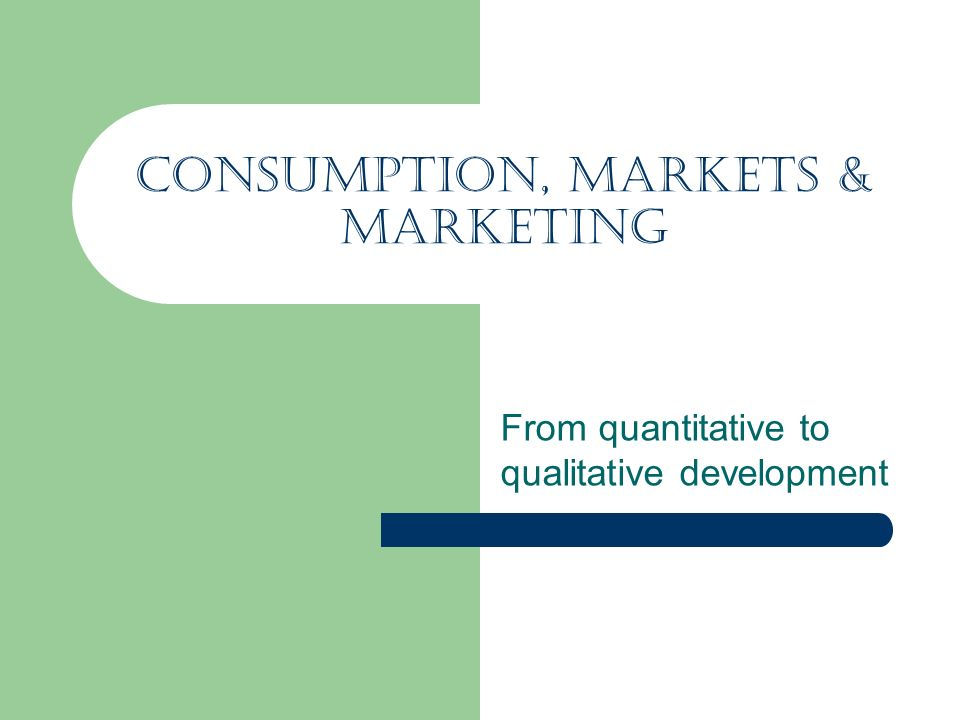 Consumption, Markets & Marketing From quantitative to qualitative development