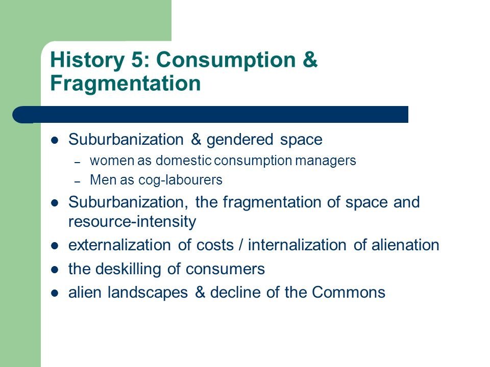 History 5: Consumption & Fragmentation Suburbanization & gendered space – women as domestic consumption managers – Men as cog-labourers Suburbanization, the fragmentation of space and resource-intensity externalization of costs / internalization of alienation the deskilling of consumers alien landscapes & decline of the Commons