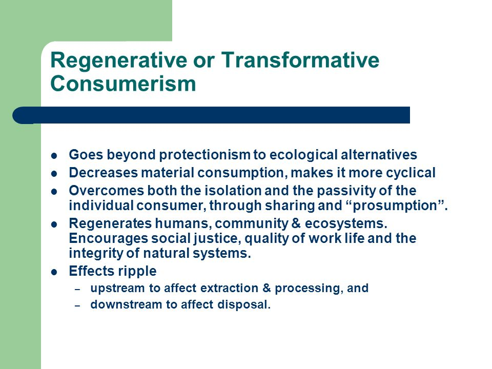 Regenerative or Transformative Consumerism Goes beyond protectionism to ecological alternatives Decreases material consumption, makes it more cyclical Overcomes both the isolation and the passivity of the individual consumer, through sharing and prosumption.