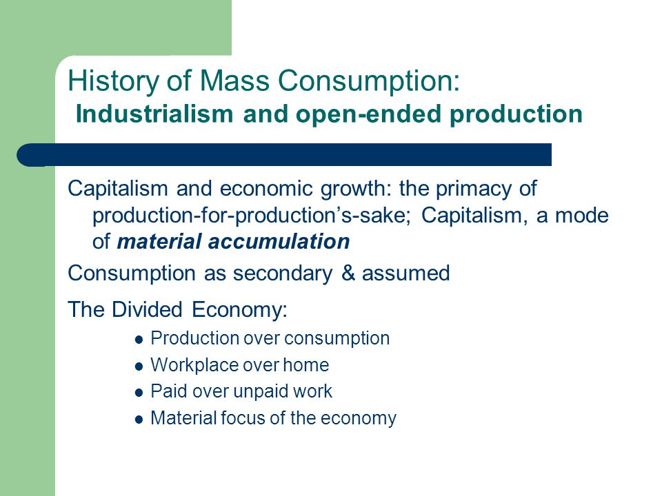 History of Mass Consumption: Industrialism and open-ended production Capitalism and economic growth: the primacy of production-for-productions-sake; Capitalism, a mode of material accumulation Consumption as secondary & assumed The Divided Economy: Production over consumption Workplace over home Paid over unpaid work Material focus of the economy