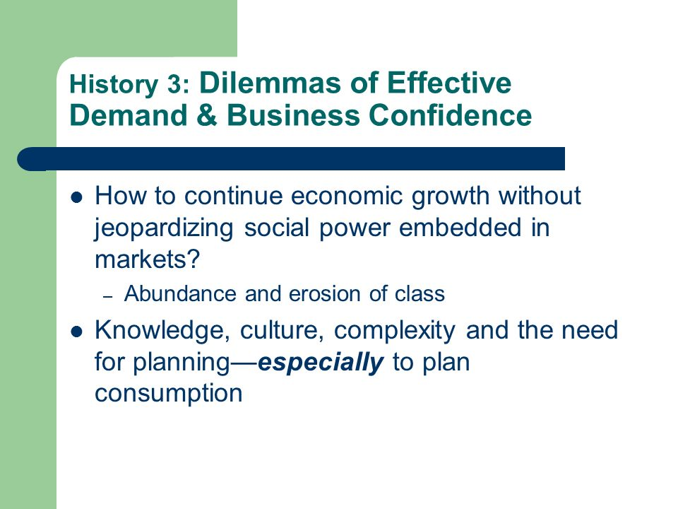 History 3: Dilemmas of Effective Demand & Business Confidence How to continue economic growth without jeopardizing social power embedded in markets.
