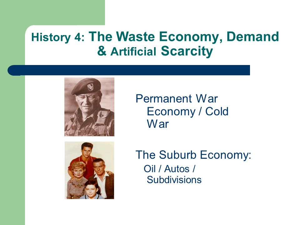 History 4: The Waste Economy, Demand & Artificial Scarcity Permanent War Economy / Cold War The Suburb Economy: Oil / Autos / Subdivisions