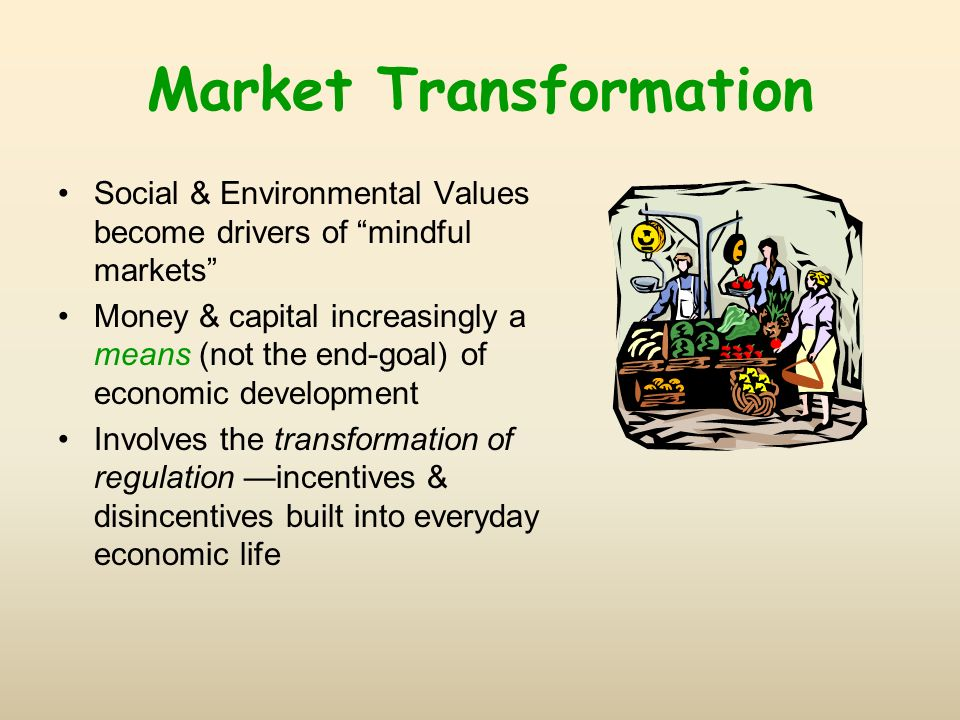 Market Transformation Social & Environmental Values become drivers of mindful markets Money & capital increasingly a means (not the end-goal) of econo