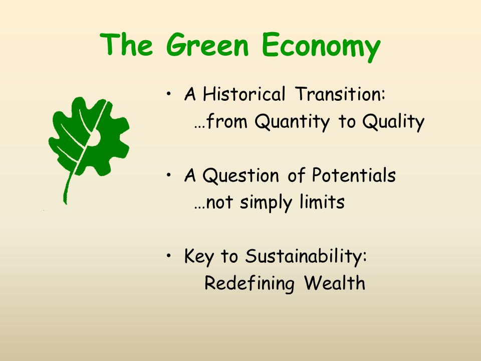 The Green Economy A Historical Transition: …from Quantity to Quality A Question of Potentials …not simply limits Key to Sustainability: Redefining Wealth