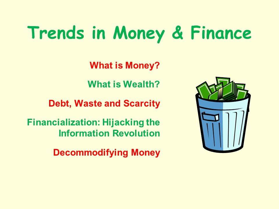 Trends in Money & Finance What is Money? What is Wealth? Debt, Waste and Scarcity Financialization: Hijacking the Information Revolution Decommodifyin