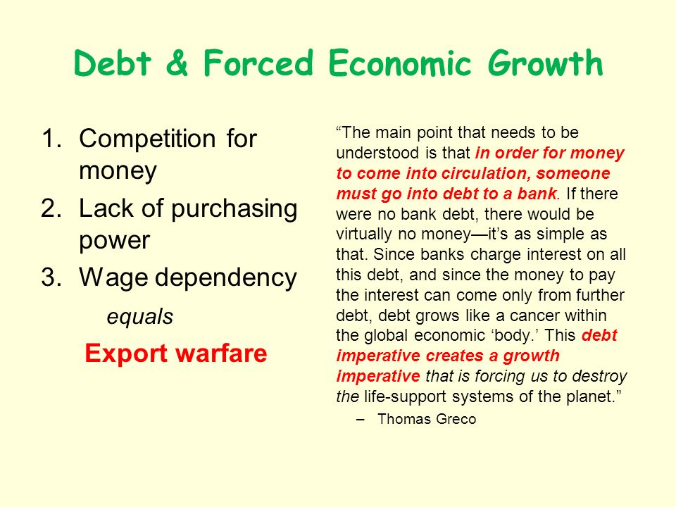 Debt & Forced Economic Growth 1.Competition for money 2.Lack of purchasing power 3.Wage dependency equals Export warfare The main point that needs to