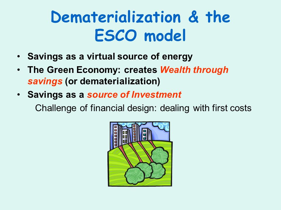 Dematerialization & the ESCO model Savings as a virtual source of energy The Green Economy: creates Wealth through savings (or dematerialization) Savi