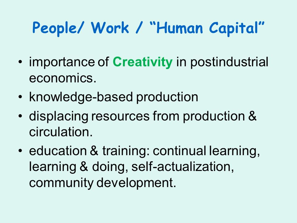 People/ Work / Human Capital importance of Creativity in postindustrial economics. knowledge-based production displacing resources from production & c
