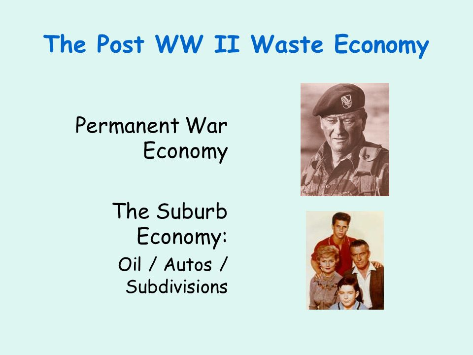 The Post WW II Waste Economy Permanent War Economy The Suburb Economy: Oil / Autos / Subdivisions