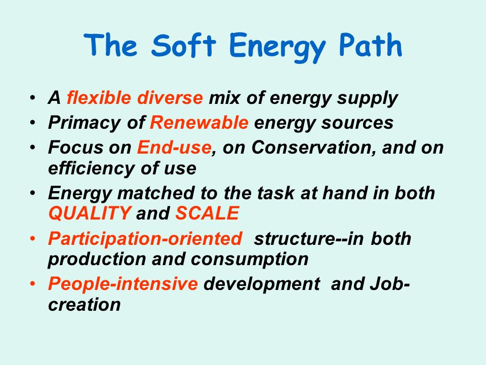 The Soft Energy Path A flexible diverse mix of energy supply Primacy of Renewable energy sources Focus on End-use, on Conservation, and on efficiency