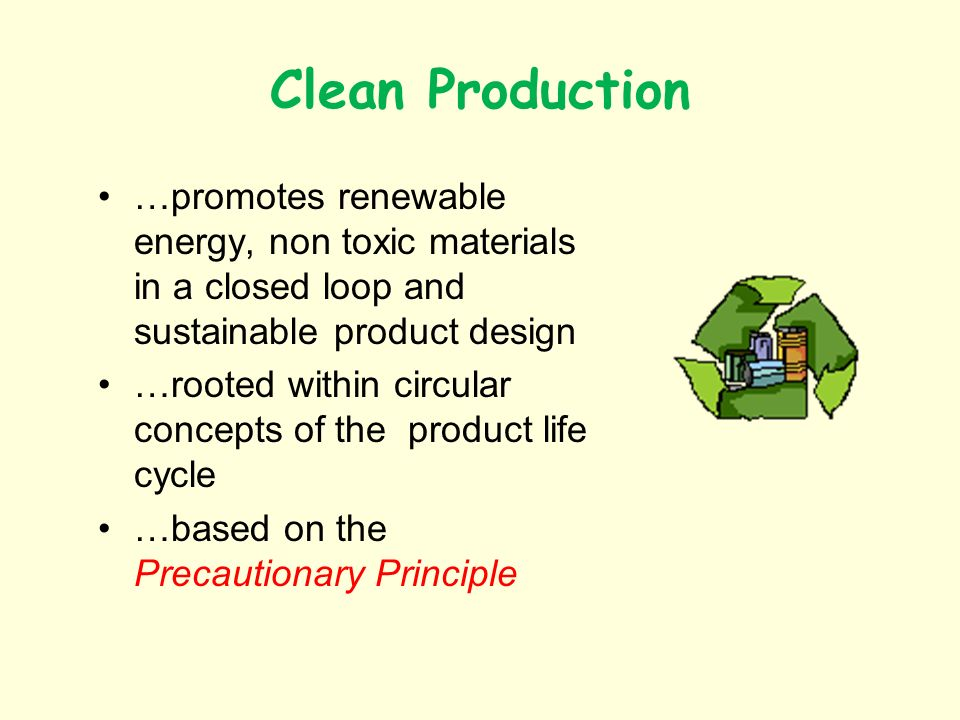 Clean Production …promotes renewable energy, non toxic materials in a closed loop and sustainable product design …rooted within circular concepts of the product life cycle …based on the Precautionary Principle