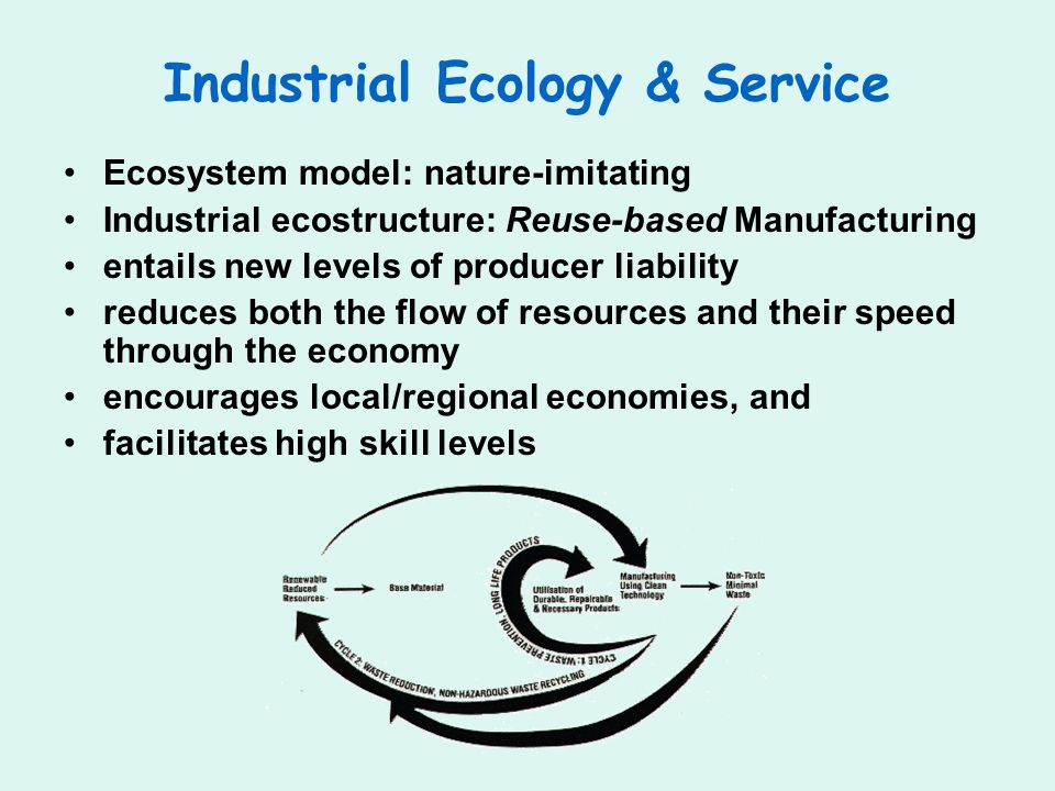 Industrial Ecology & Service Ecosystem model: nature-imitating Industrial ecostructure: Reuse-based Manufacturing entails new levels of producer liability reduces both the flow of resources and their speed through the economy encourages local/regional economies, and facilitates high skill levels