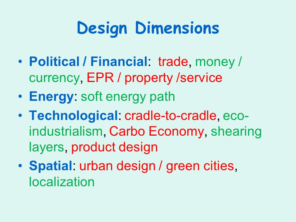 Design Dimensions Political / Financial: trade, money / currency, EPR / property /service Energy: soft energy path Technological: cradle-to-cradle, eco- industrialism, Carbo Economy, shearing layers, product design Spatial: urban design / green cities, localization
