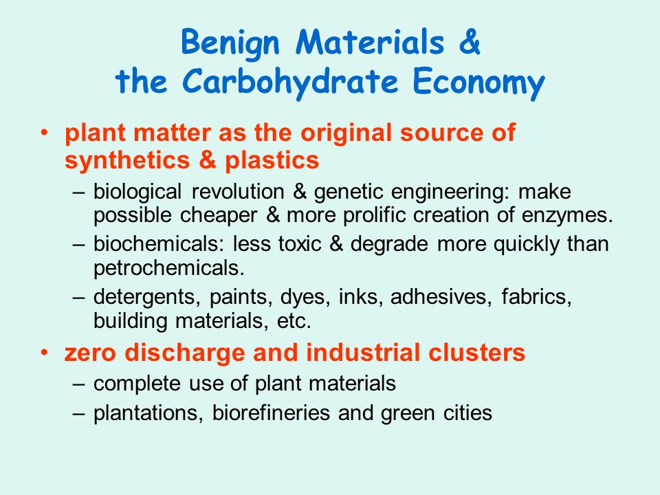 Benign Materials & the Carbohydrate Economy plant matter as the original source of synthetics & plastics –biological revolution & genetic engineering: make possible cheaper & more prolific creation of enzymes.