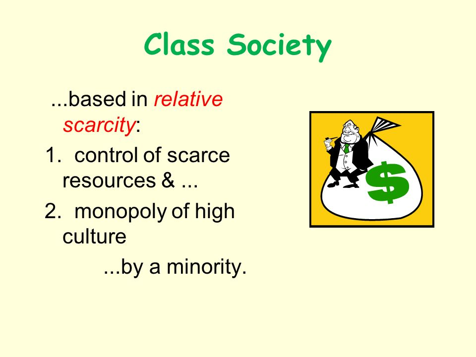 Class Society...based in relative scarcity: 1. control of scarce resources &...