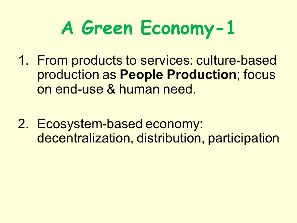 A Green Economy-1 1.From products to services: culture-based production as People Production; focus on end-use & human need.