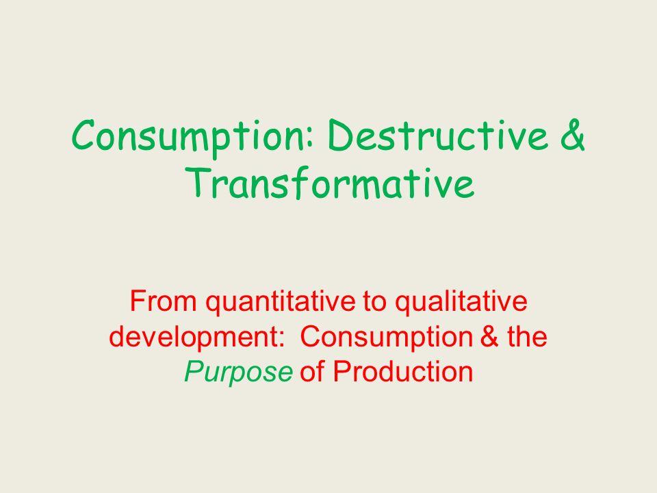 Consumption: Destructive & Transformative From quantitative to qualitative development: Consumption & the Purpose of Production