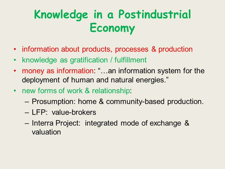 Knowledge in a Postindustrial Economy information about products, processes & production knowledge as gratification / fulfillment money as information: …an information system for the deployment of human and natural energies.