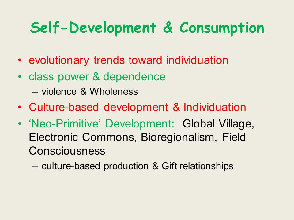 Self-Development & Consumption evolutionary trends toward individuation class power & dependence –violence & Wholeness Culture-based development & Individuation Neo-Primitive Development: Global Village, Electronic Commons, Bioregionalism, Field Consciousness –culture-based production & Gift relationships