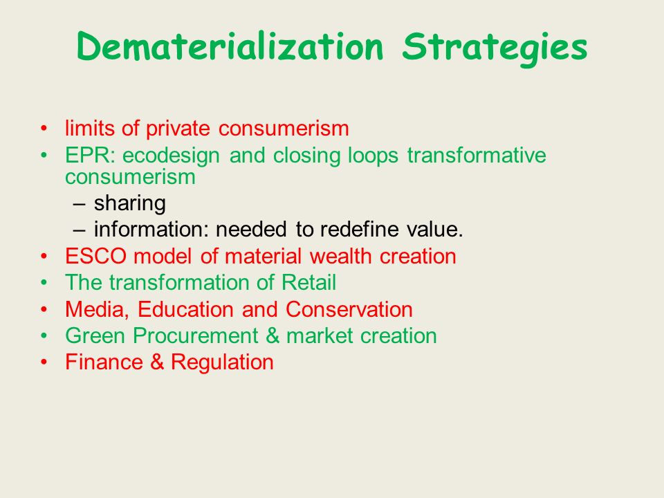 Dematerialization Strategies limits of private consumerism EPR: ecodesign and closing loops transformative consumerism –sharing –information: needed to redefine value.