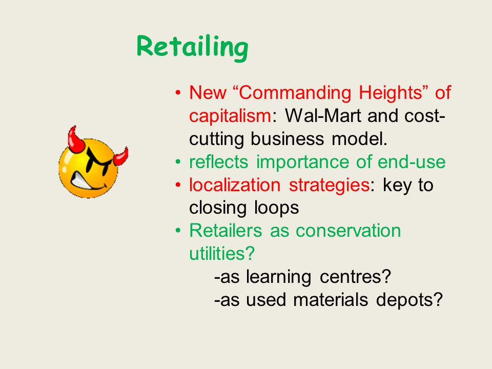 Retailing New Commanding Heights of capitalism: Wal-Mart and cost- cutting business model.