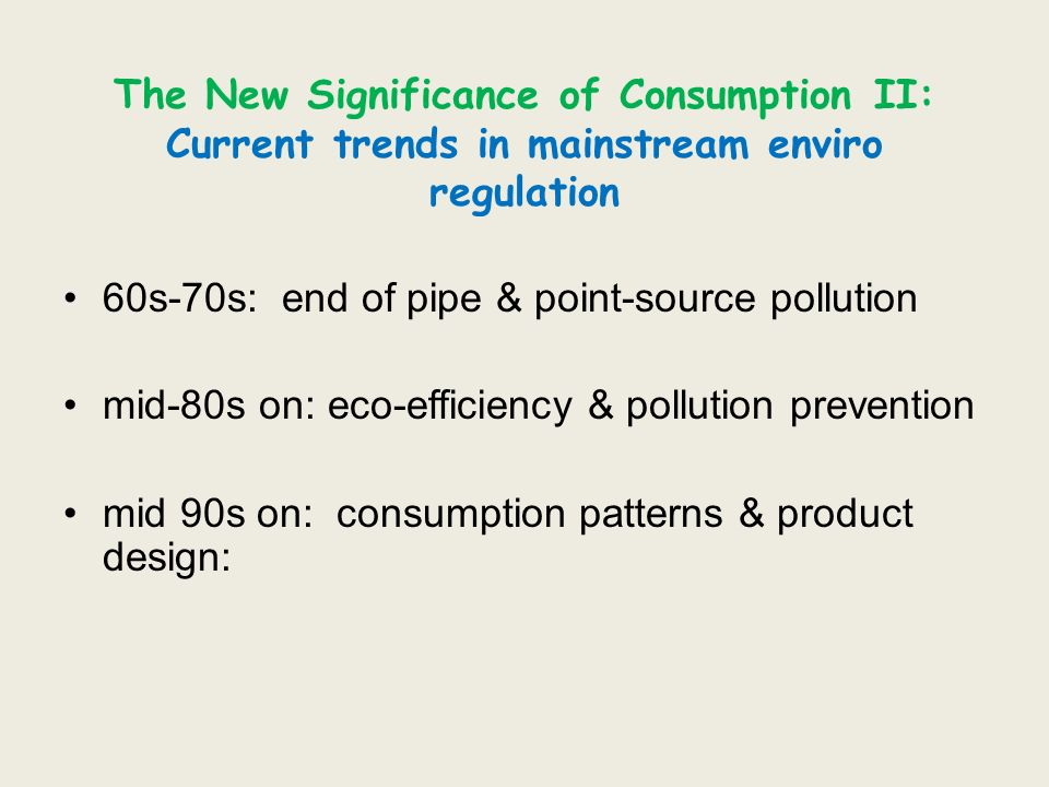 The New Significance of Consumption II: Current trends in mainstream enviro regulation 60s-70s: end of pipe & point-source pollution mid-80s on: eco-e