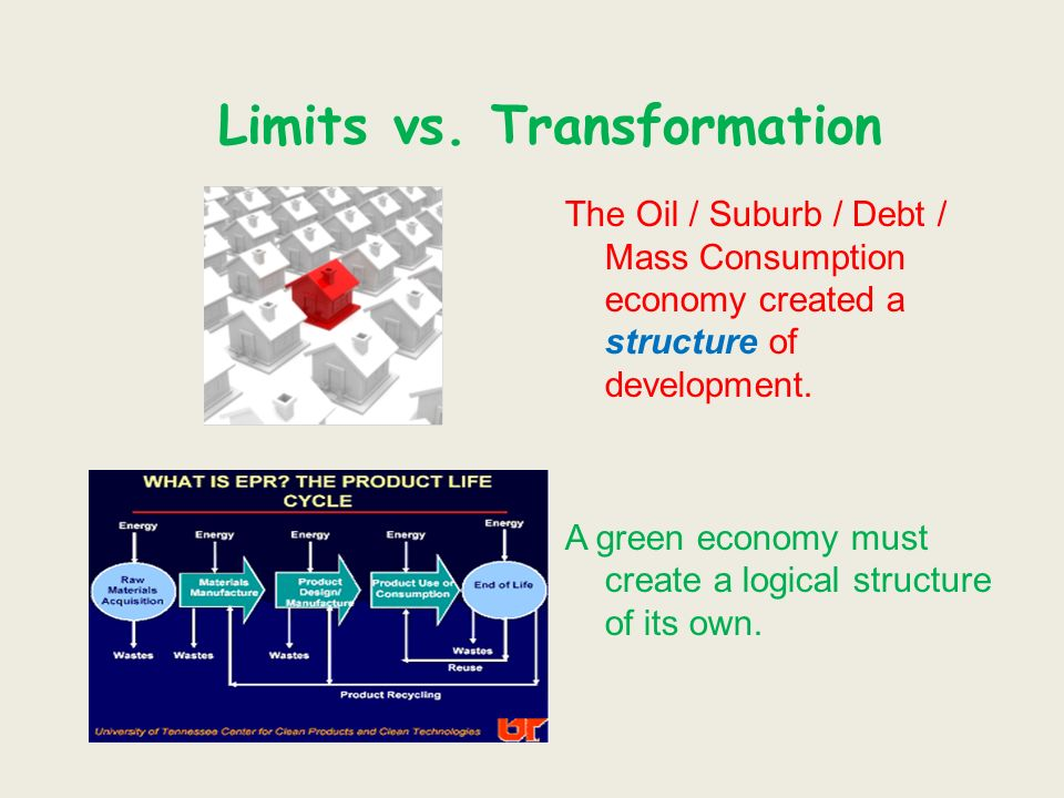 Limits vs. Transformation The Oil / Suburb / Debt / Mass Consumption economy created a structure of development. A green economy must create a logical