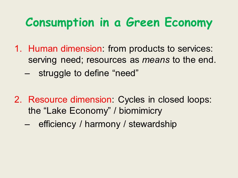 Consumption in a Green Economy 1.Human dimension: from products to services: serving need; resources as means to the end. –struggle to define need 2.R