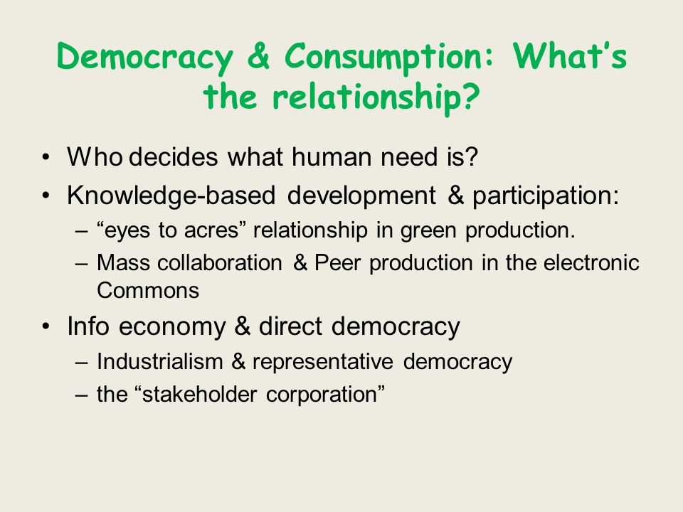 Democracy & Consumption: Whats the relationship? Who decides what human need is? Knowledge-based development & participation: –eyes to acres relations