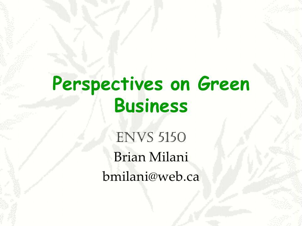 Perspectives on Green Business ENVS 5150 Brian Milani bmilani@web.ca