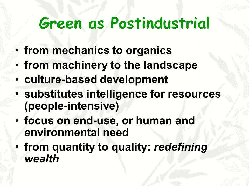 Green as Postindustrial from mechanics to organics from machinery to the landscape culture-based development substitutes intelligence for resources (people-intensive) focus on end-use, or human and environmental need from quantity to quality: redefining wealth