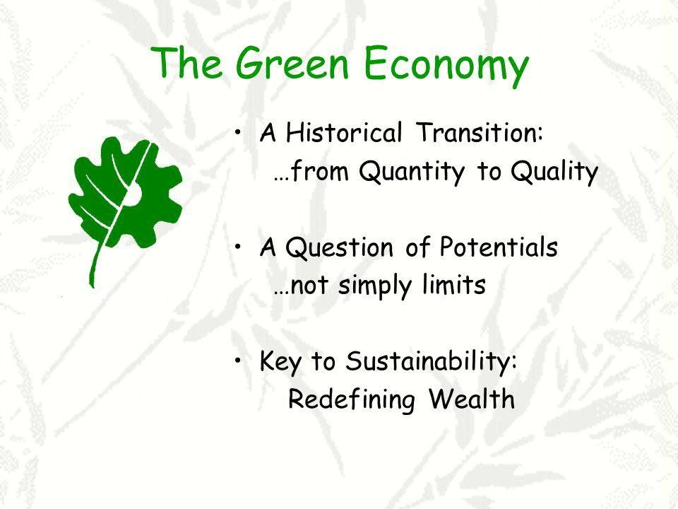 The Green Economy A Historical Transition: …from Quantity to Quality A Question of Potentials …not simply limits Key to Sustainability: Redefining Wea