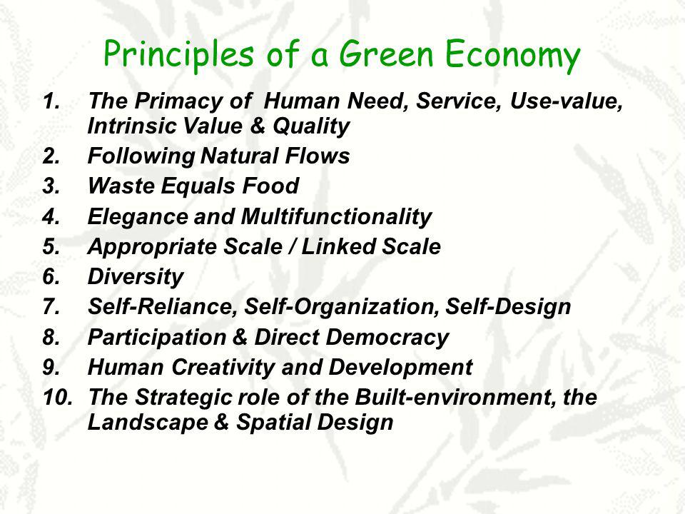 Principles of a Green Economy 1.The Primacy of Human Need, Service, Use-value, Intrinsic Value & Quality 2.Following Natural Flows 3.Waste Equals Food