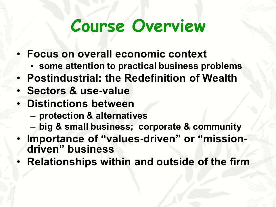 Course Overview Focus on overall economic context some attention to practical business problems Postindustrial: the Redefinition of Wealth Sectors & use-value Distinctions between –protection & alternatives –big & small business; corporate & community Importance of values-driven or mission- driven business Relationships within and outside of the firm